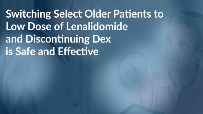 Switching Select Older Patients to Low Dose of Lenalidomide and Discontinuing Dex is Safe and Effective